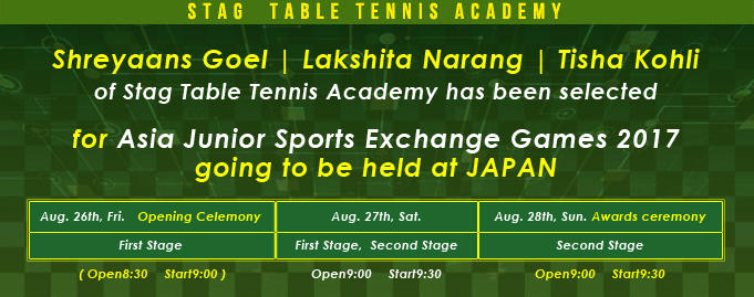 Shreyaans Goel , Lakshita Narang and Tisha Kohli of Stag Table Tennis Academy has been selected for Asia Junior Sports Exchange Games 2017 going to be held at JAPAN